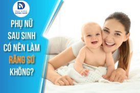 phụ nữ sau khi sinh con có làm răng sứ được không 4