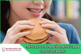 niềng răng có ảnh hưởng đến sức khỏe và ăn uống không