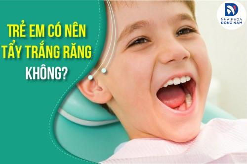 Trẻ em có nên tẩy trắng răng không