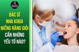 Bác Sĩ Nha Khoa Niềng Răng Giỏi Cần Những Yếu Tố Nào