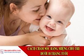 cách chăm sóc răng miệng cho trẻ dưới 18 tháng tuổi