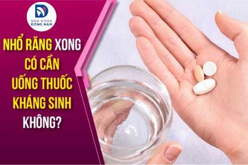nhổ răng xong có cần uống thuốc kháng sinh không