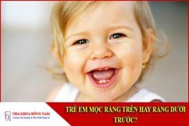 trẻ mọc răng trên hay răng dưới trước