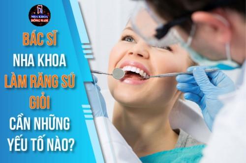 Bác Sĩ Nha Khoa Làm Răng Sứ giỏi cần những yếu tố nào?