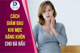 cách giảm đau nhức khi mọc răng khôn cho bà bầu