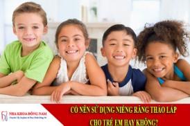 có nên sử dụng niềng răng tháo lắp cho trẻ em hay không?