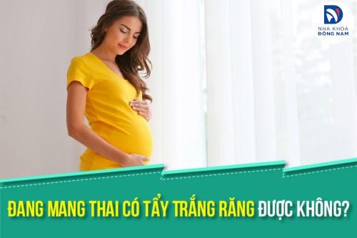 Đang Mang Thai Có Tẩy Trắng Răng Được Không