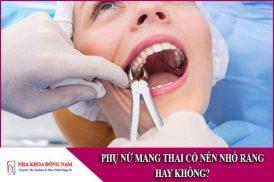 phụ nữ mang thai có nên nhổ răng hay không