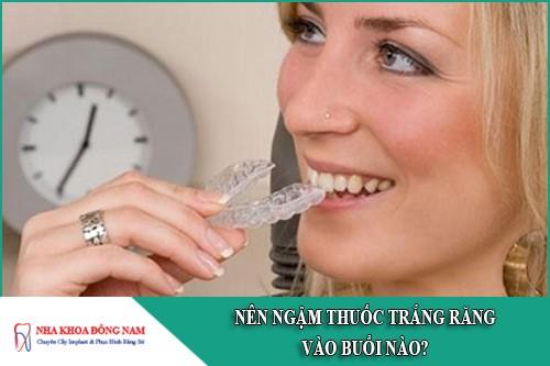 Nên ngậm thuốc trắng răng vào buổi nào