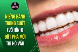 Niềng Răng Trong Suốt (Vô Hình) – Đột Phá Mới Trị Hô Vẩu