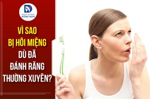 [Hỏi đáp] Vì sao bị hôi miệng dù đã đánh răng thường xuyên?
