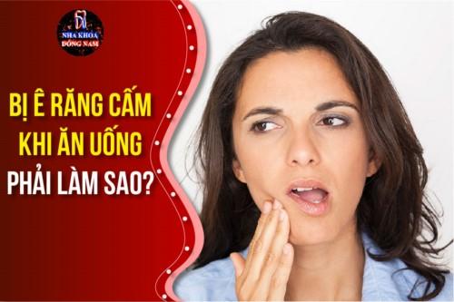 bị ê răng cấm khi ăn uống phải làm sao