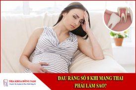 đau răng số 8 khi mang thai phải làm sao