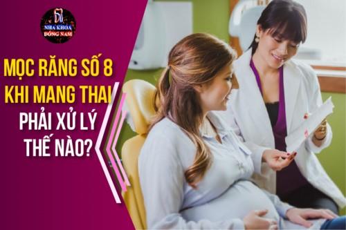 Mọc răng số 8 khi mang thai phải xử lý thế nào