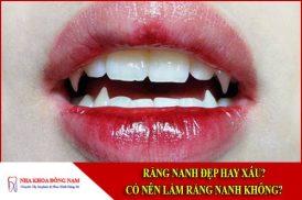 Răng nanh đẹp hay xấu? Có nên làm răng nanh không?