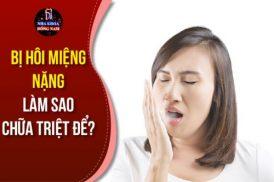 Bị hôi miệng nặng làm sao chữa triệt để?