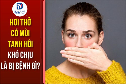 Hơi thở có mùi tanh hôi khó chịu là bị bệnh gì?