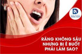 Răng không sâu nhưng bị ê buốt phải làm sao?