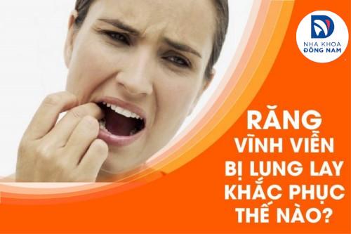 Răng vĩnh viễn bị lung lay khắc phục thế nào?