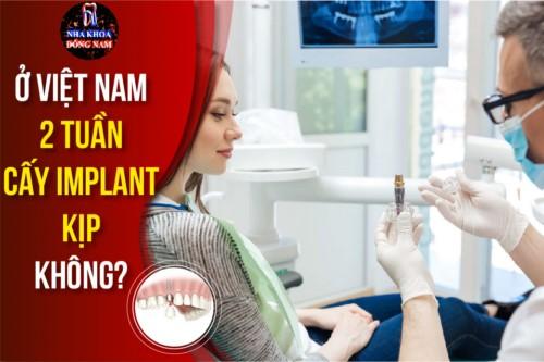Ở Việt Nam 2 tuần cấy Implant kịp không?