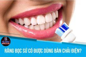 Răng bọc sứ có dùng bàn chải điện được không?