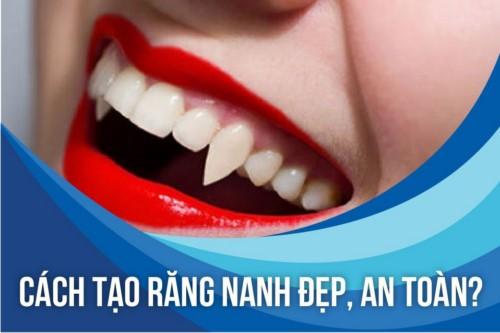 Cách tạo răng nanh đẹp, an toàn?